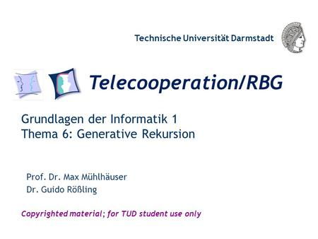 Telecooperation/RBG Technische Universität Darmstadt Copyrighted material; for TUD student use only Grundlagen der Informatik 1 Thema 6: Generative Rekursion.