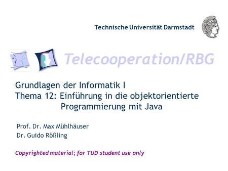 Telecooperation/RBG Technische Universität Darmstadt Copyrighted material; for TUD student use only Grundlagen der Informatik I Thema 12: Einführung in.