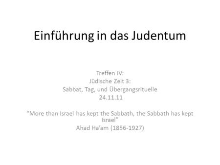 Einführung in das Judentum Treffen IV: Jüdische Zeit 3: Sabbat, Tag, und Übergangsrituelle 24.11.11 More than Israel has kept the Sabbath, the Sabbath.