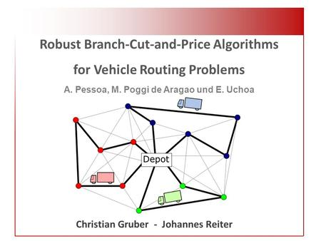 Robust Branch-Cut-and-Price Algorithms for Vehicle Routing Problems A. Pessoa, M. Poggi de Aragao und E. Uchoa Christian Gruber - Johannes Reiter.