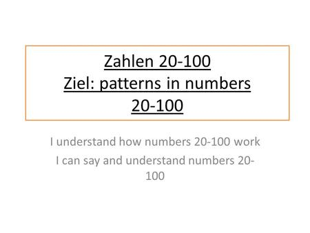 I understand how numbers 20-100 work I can say and understand numbers 20- 100 Zahlen 20-100 Ziel: patterns in numbers 20-100.