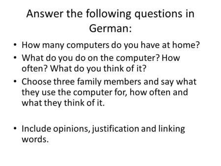 Answer the following questions in German: How many computers do you have at home? What do you do on the computer? How often? What do you think of it? Choose.