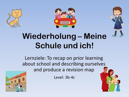 Wiederholung – Meine Schule und ich! Lernziele: To recap on prior learning about school and describing ourselves and produce a revision map Level: 3b-4c.