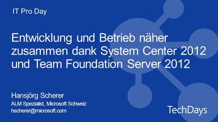 IT Pro Day Entwicklung und Betrieb näher zusammen dank System Center 2012 und Team Foundation Server 2012 Hansjörg Scherer ALM Spezialist, Microsoft Schweiz.
