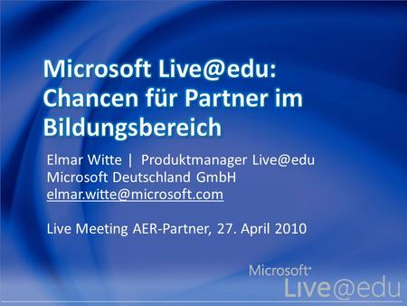 Elmar Witte | Produktmanager Microsoft Deutschland GmbH Live Meeting AER-Partner, 27. April 2010.