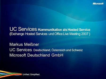Unified. Simplified. UC Services : Kommunikation als Hosted Service (Exchange Hosted Services und Office Live Meeting 2007 ) Markus Meißner UC Services.