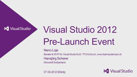 Visual Studio 2012 Pre-Launch Event Neno Loje Berater & MVP für Visual Studio ALM, TFS & Scrum, www.teamsystempro.ch Hansjörg Scherer Microsoft Switzerland.