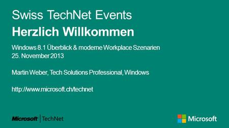Swiss TechNet Events Herzlich Willkommen Windows 8.1 Überblick & moderne Workplace Szenarien 25. November 2013 Martin Weber, Tech Solutions Professional,