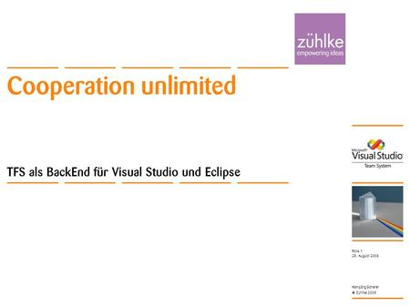 Cooperation unlimited © Zühlke 2008 25. August 2008 Hansjörg Scherer Folie 1 Cooperation unlimited TFS als BackEnd für Visual Studio und Eclipse.