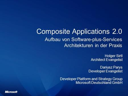 Composite Applications 2.0 Aufbau von Software-plus-Services Architekturen in der Praxis Holger Sirtl Architect Evangelist Dariusz Parys Developer Evangelist.