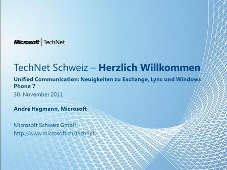 TechNet Schweiz – Herzlich Willkommen Unified Communication: Neuigkeiten zu Exchange, Lync und Windows Phone 7 30. November 2011 André Hagmann, Microsoft.