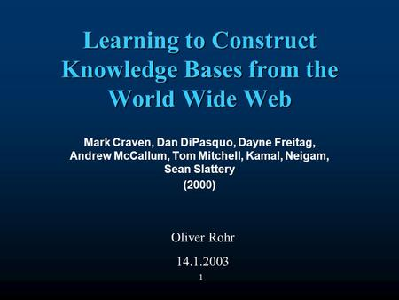 1 Learning to Construct Knowledge Bases from the World Wide Web Mark Craven, Dan DiPasquo, Dayne Freitag, Andrew McCallum, Tom Mitchell, Kamal, Neigam,