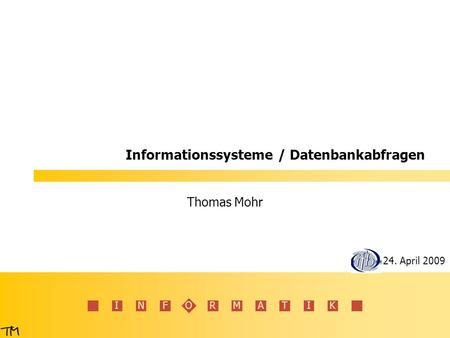 INFORMATIK Informationssysteme / Datenbankabfragen Thomas Mohr 24. April 2009.