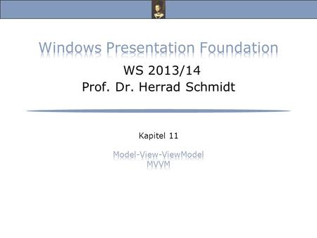 Windows Presentation Foundation, Vorlesung Wintersemester 2013/14 Prof. Dr. Herrad Schmidt WS 13/14 Kapitel 11 Folie 2 Model-View-ViewModel s.a.