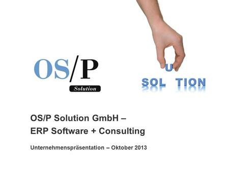 OS/P Solution GmbH – ERP Software + Consulting Unternehmenspräsentation – Oktober 2013.