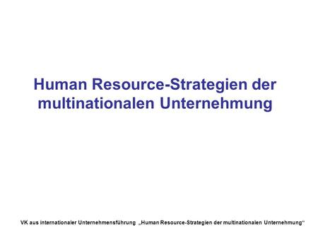 VK aus internationaler Unternehmensführung Human Resource-Strategien der multinationalen Unternehmung Human Resource-Strategien der multinationalen Unternehmung.