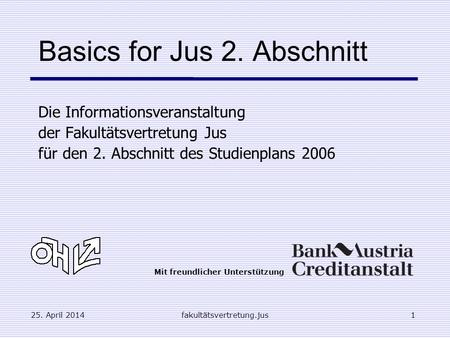 25. April 2014fakultätsvertretung.jus1 Basics for Jus 2. Abschnitt Die Informationsveranstaltung der Fakultätsvertretung Jus für den 2. Abschnitt des Studienplans.