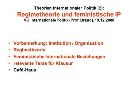 Theorien Internationaler Politik (2): Regimetheorie und feministische IP VO Internationale Politik (Prof. Brand), 19.12.2008 Vorbemerkung: Institution.