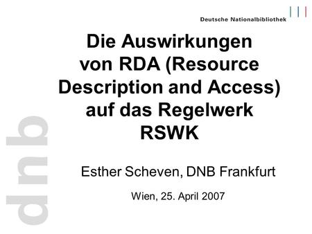 Die Auswirkungen von RDA (Resource Description and Access) auf das Regelwerk RSWK Esther Scheven, DNB Frankfurt Wien, 25. April 2007.
