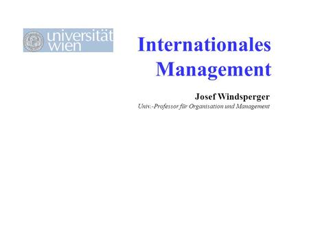 Internationales Management Josef Windsperger Univ.-Professor für Organisation und Management.