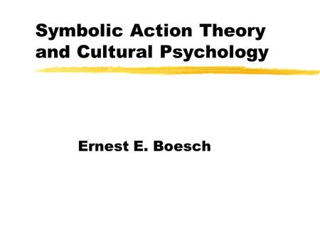 Symbolic Action Theory and Cultural Psychology Ernest E. Boesch.