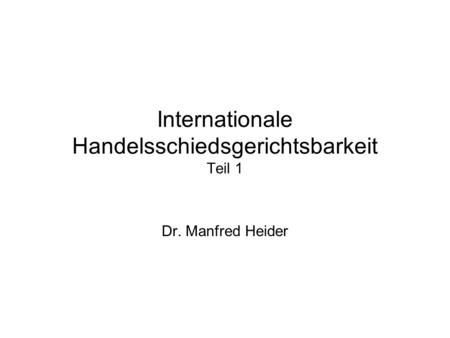 Internationale Handelsschiedsgerichtsbarkeit Teil 1 Dr. Manfred Heider.