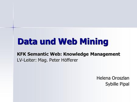 Data und Web Mining KFK Semantic Web: Knowledge Management LV-Leiter: Mag. Peter Höfferer Helena Oroszlan Sybille Pipal.