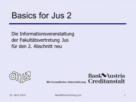 25. April 2014fakultätsvertretung.jus1 Basics for Jus 2 Die Informationsveranstaltung der Fakultätsvertretung Jus für den 2. Abschnitt neu Mit freundlicher.