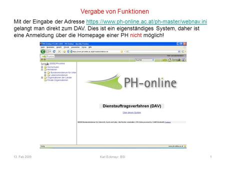 13. Feb 2009Karl Eckmayr, BSI1 Vergabe von Funktionen Mit der Eingabe der Adresse https://www.ph-online.ac.at/ph-master/webnav.inihttps://www.ph-online.ac.at/ph-master/webnav.ini.