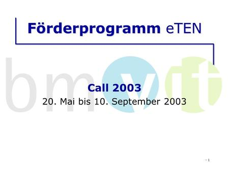 - 1 Förderprogramm eTEN Call 2003 20. Mai bis 10. September 2003.