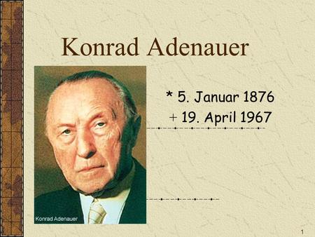 1 Konrad Adenauer * 5. Januar 1876 + 19. April 1967.
