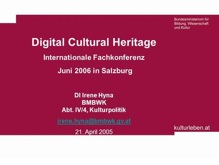 Digital Cultural Heritage Internationale Fachkonferenz Juni 2006 in Salzburg DI Irene Hyna BMBWK Abt. IV/4, Kulturpolitik 21. April.