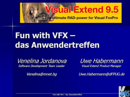 Fun with VFX – das Anwendertreffen Venelina Jordanova Software Development Team Leader Uwe Habermann Visual Extend Product Manager