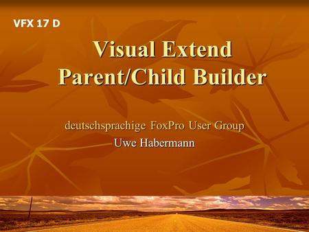 Visual Extend Parent/Child Builder deutschsprachige FoxPro User Group Uwe Habermann VFX 17 D.