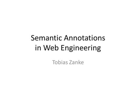 Semantic Annotations in Web Engineering Tobias Zanke.