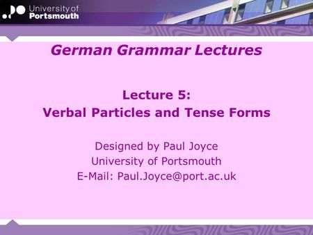 German Grammar Lectures Lecture 5: Verbal Particles and Tense Forms Designed by Paul Joyce University of Portsmouth