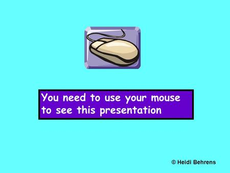 You need to use your mouse to see this presentation © Heidi Behrens.