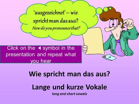Wie spricht man das aus? ausgezeichnet – wie spricht man das aus? How do you pronounce that? Lange und kurze Vokale long and short vowels Click on the.