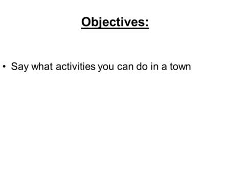 Objectives: Say what activities you can do in a town.
