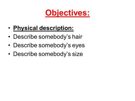 Objectives: Physical description: Describe somebodys hair Describe somebodys eyes Describe somebodys size.