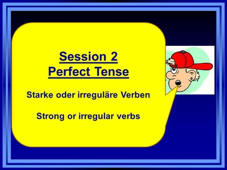 Session 2 Perfect Tense Starke oder irreguläre Verben Strong or irregular verbs.