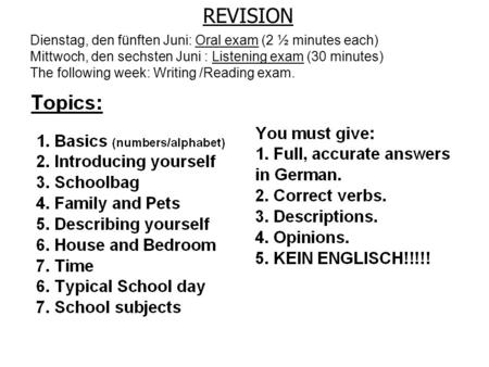 REVISION Dienstag, den fünften Juni: Oral exam (2 ½ minutes each) Mittwoch, den sechsten Juni : Listening exam (30 minutes) The following week: Writing.
