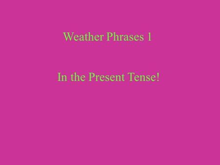 Weather Phrases 1 In the Present Tense!.
