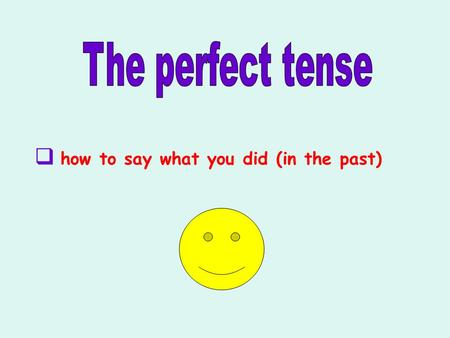 The perfect tense how to say what you did (in the past)