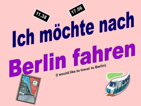 11.38 17.56 (I would like to travel to Berlin) After you have seen the picture you have 3 SECONDS to come up with the German vocabulary.