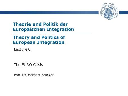 Theorie und Politik der Europäischen Integration Prof. Dr. Herbert Brücker Lecture 8 The EURO Crisis Theory and Politics of European Integration.