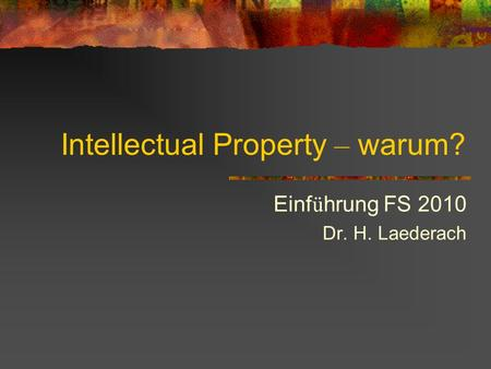Intellectual Property – warum? Einf ü hrung FS 2010 Dr. H. Laederach.