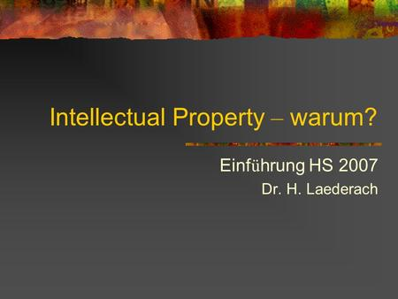 Intellectual Property – warum? Einf ü hrung HS 2007 Dr. H. Laederach.
