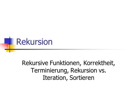 Rekursion Rekursive Funktionen, Korrektheit, Terminierung, Rekursion vs. Iteration, Sortieren.