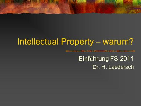 Intellectual Property – warum? Einf ü hrung FS 2011 Dr. H. Laederach.